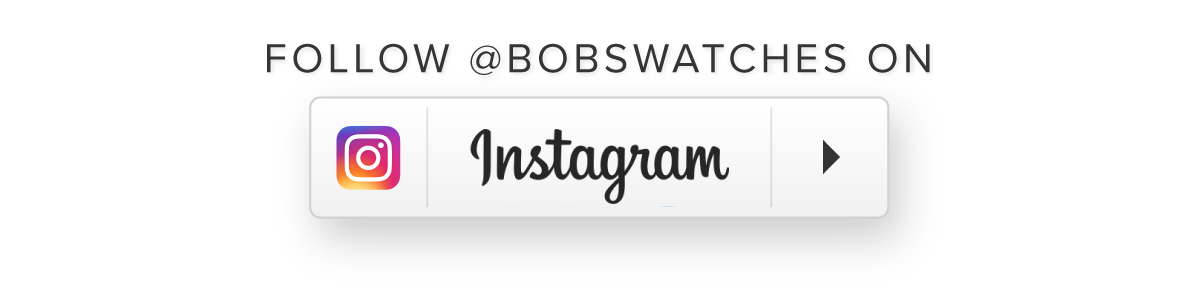 Follow @bobswatches.com on Instagram.com